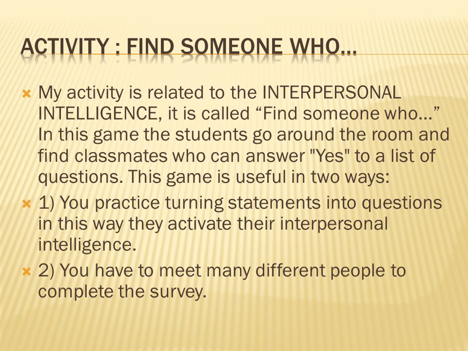  My activity is related to the INTERPERSONAL INTELLIGENCE, it is called Find someone who... In this game the students go around the room and find classmates who can answer Yes to a list of questions.