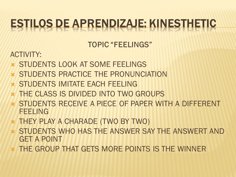TOPIC FEELINGS ACTIVITY:  STUDENTS LOOK AT SOME FEELINGS  STUDENTS PRACTICE THE PRONUNCIATION  STUDENTS IMITATE EACH FEELING  THE CLASS IS DIVIDED INTO TWO GROUPS  STUDENTS RECEIVE A PIECE OF PAPER WITH A DIFFERENT FEELING  THEY PLAY A CHARADE (TWO BY TWO)  STUDENTS WHO HAS THE ANSWER SAY THE ANSWERT AND GET A POINT  THE GROUP THAT GETS MORE POINTS IS THE WINNER