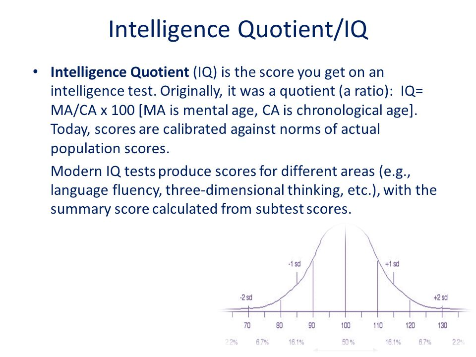 Intelligence Quotient/IQ Intelligence Quotient (IQ) is the score you get on an intelligence test. Originally, it was a quotient (a ratio): IQ= MA/CA x