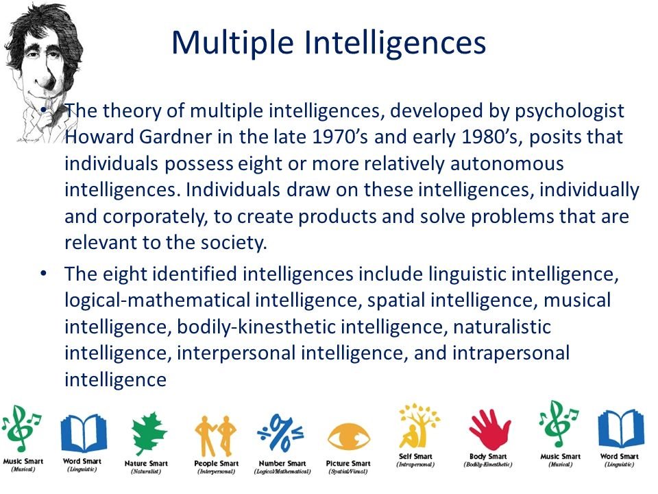 Multiple Intelligences The theory of multiple intelligences, developed by psychologist Howard Gardner in the late 1970's and early 1980's, posits that individuals possess eight or more relatively autonomous intelligences.