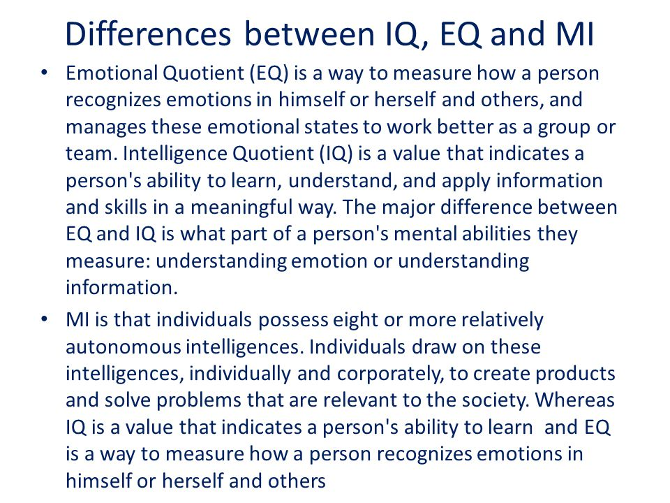 Differences between IQ, EQ and MI Emotional Quotient (EQ) is a way to measure how a person recognizes emotions in himself or herself and others, and manages these emotional states to work better as a group or team.
