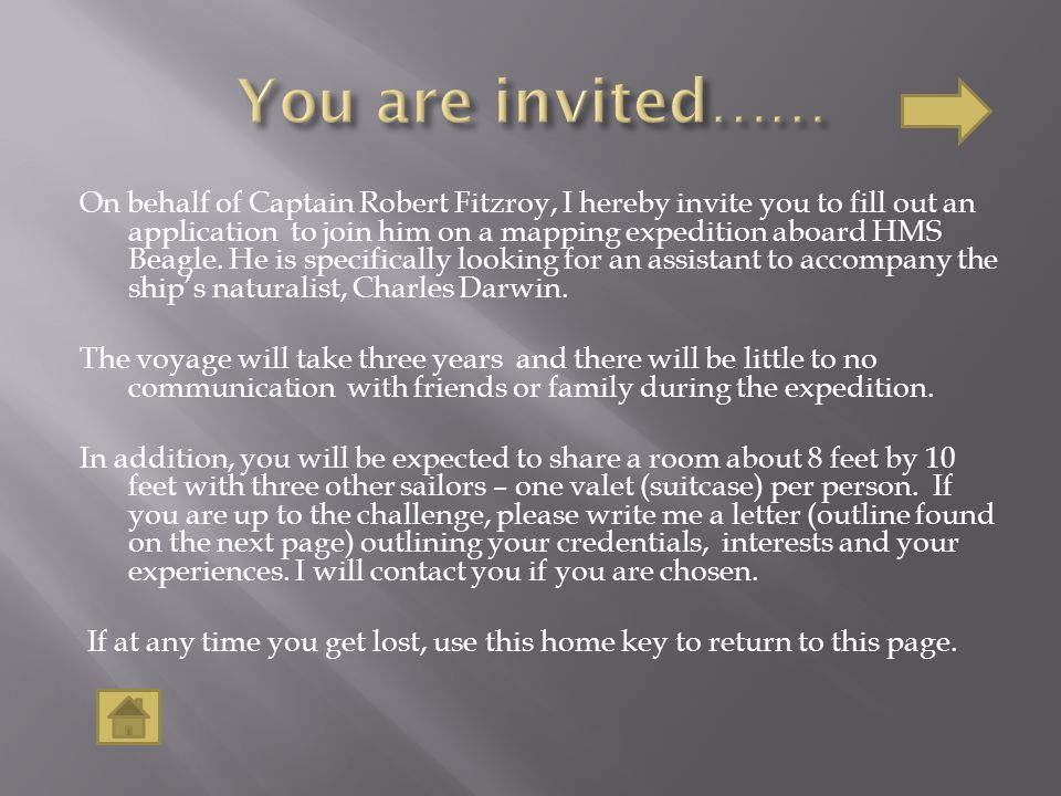On behalf of Captain Robert Fitzroy, I hereby invite you to fill out an application to join him on a mapping expedition aboard HMS Beagle. He is speci