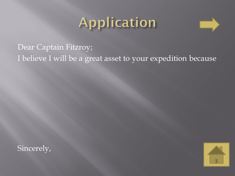 Dear Captain Fitzroy; I believe I will be a great asset to your expedition because Sincerely,