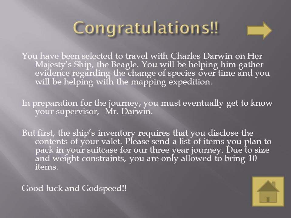 You have been selected to travel with Charles Darwin on Her Majesty's Ship, the Beagle.