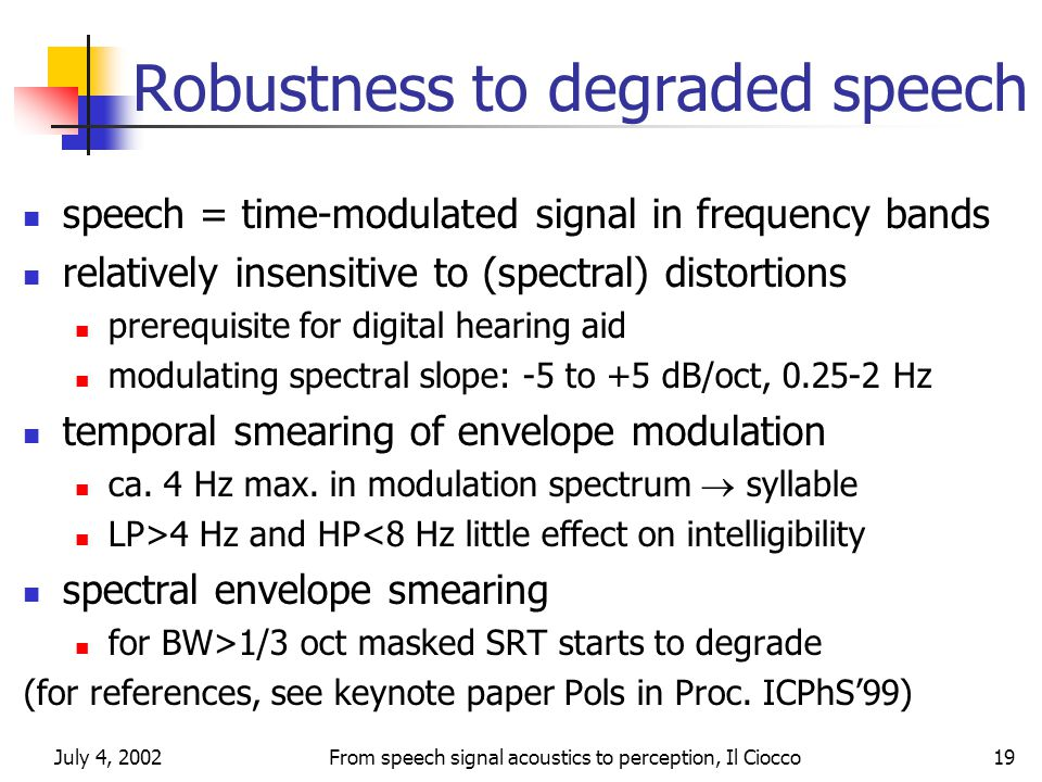 July 4, 2002From speech signal acoustics to perception, Il Ciocco19 Robustness to degraded speech speech = time-modulated signal in frequency bands relatively insensitive to (spectral) distortions prerequisite for digital hearing aid modulating spectral slope: -5 to +5 dB/oct, 0.25-2 Hz temporal smearing of envelope modulation ca.