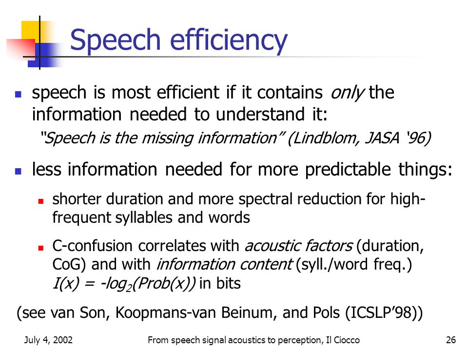 July 4, 2002From speech signal acoustics to perception, Il Ciocco26 Speech efficiency speech is most efficient if it contains only the information needed to understand it: Speech is the missing information (Lindblom, JASA '96) less information needed for more predictable things: shorter duration and more spectral reduction for high- frequent syllables and words C-confusion correlates with acoustic factors (duration, CoG) and with information content (syll./word freq.) I(x) = -log 2 (Prob(x)) in bits (see van Son, Koopmans-van Beinum, and Pols (ICSLP'98))
