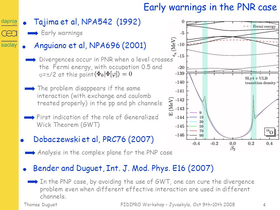15 Thomas Duguet FIDIPRO Workshop - Jyvaskyla, Oct 9th-10th 2008 Summary and discussion Energy Density Functional methods Specific difficulties to be considered seriously Need a constructive framework for MR-EDF Regularization method valid for any MR calculation (I) Lacroix, et al, General solution to pathologies, arXiv/0809.2041 Need to build (i) Correctable EDF for MR calculations (ii) SI- and SP-free EDF Application to Particle Number Restoration (II) Bender et al, First application to PNR, arXiv/0809.2045 Specific case of fractional power of the density:   (III) Duguet et al, Non-integer powers of density matrices, arXiv/0809.2049 Dobaczewski et al, Identification of problem in PNR, PRC76, 054315 (2007)
