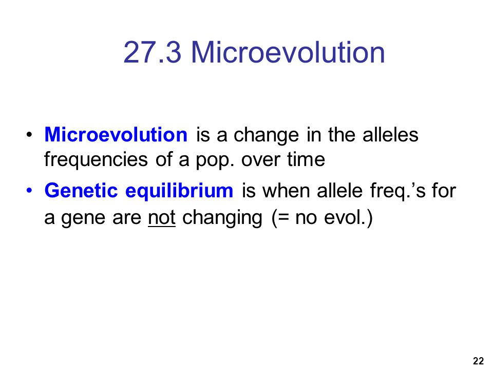 22 27.3 Microevolution Microevolution is a change in the alleles frequencies of a pop. over time Genetic equilibrium is when allele freq.'s for a gene