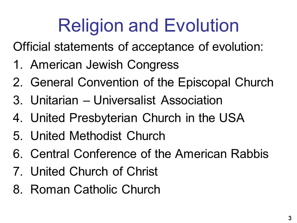 3 Religion and Evolution Official statements of acceptance of evolution: 1.American Jewish Congress 2.General Convention of the Episcopal Church 3.Unitarian – Universalist Association 4.United Presbyterian Church in the USA 5.United Methodist Church 6.Central Conference of the American Rabbis 7.United Church of Christ 8.Roman Catholic Church