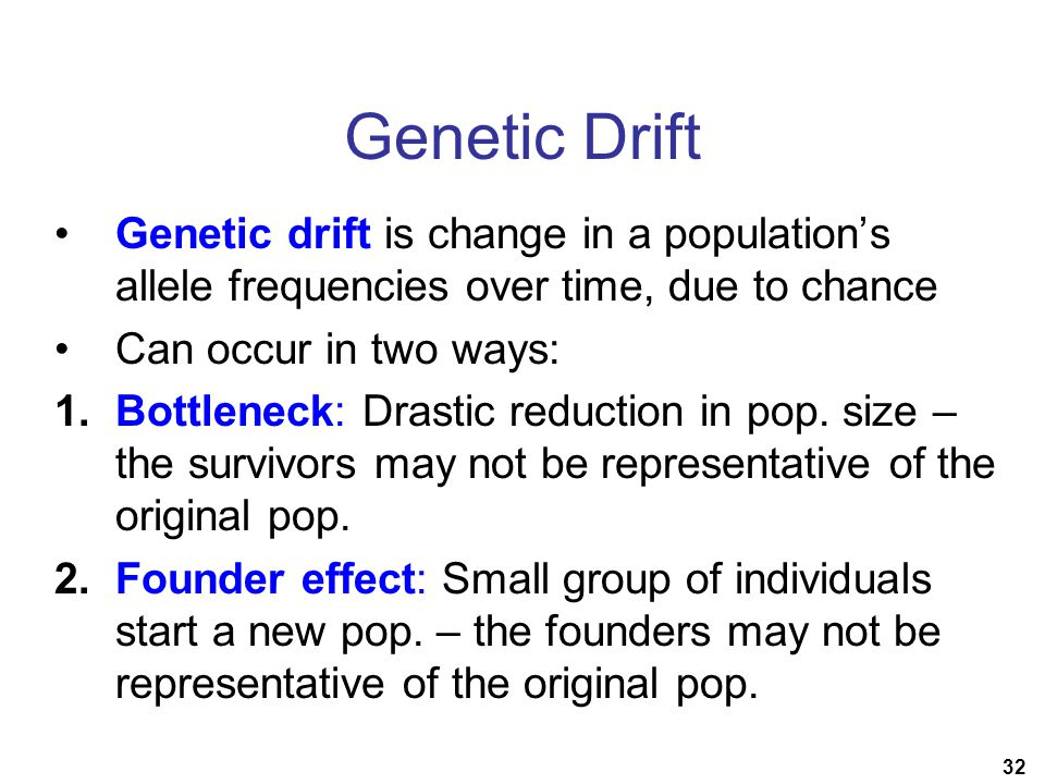 32 Genetic Drift Genetic drift is change in a population's allele frequencies over time, due to chance Can occur in two ways: 1.Bottleneck: Drastic reduction in pop.