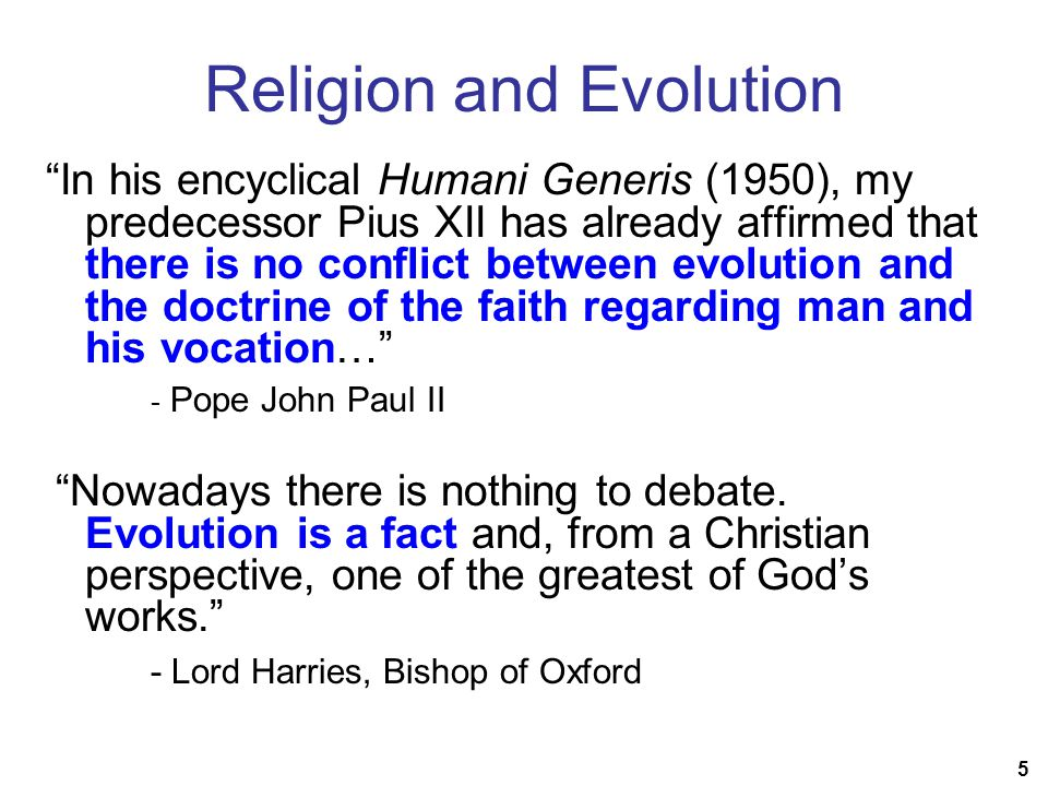 5 Religion and Evolution In his encyclical Humani Generis (1950), my predecessor Pius XII has already affirmed that there is no conflict between evolution and the doctrine of the faith regarding man and his vocation… - Pope John Paul II Nowadays there is nothing to debate.