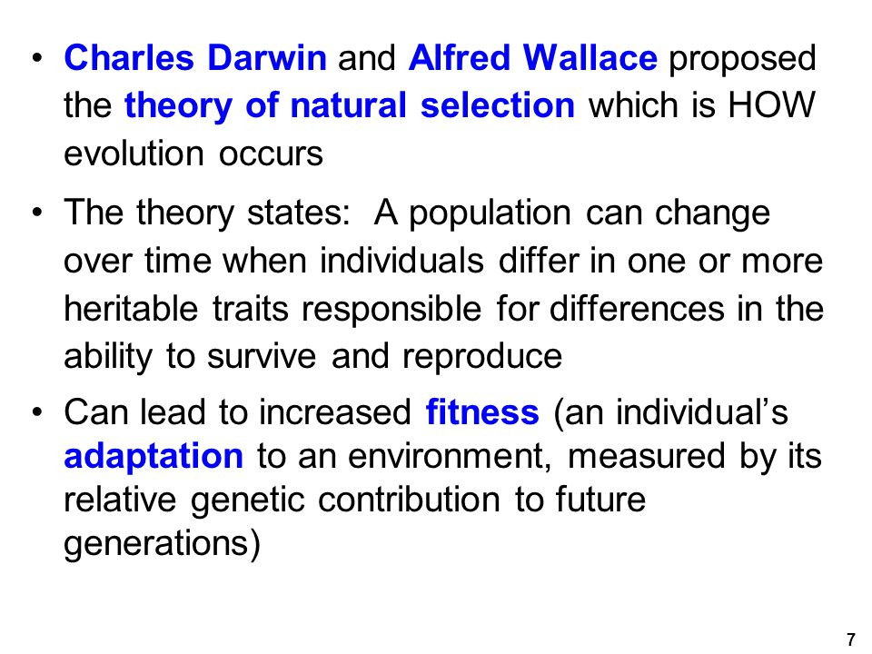 7 Charles Darwin and Alfred Wallace proposed the theory of natural selection which is HOW evolution occurs The theory states: A population can change over time when individuals differ in one or more heritable traits responsible for differences in the ability to survive and reproduce Can lead to increased fitness (an individual's adaptation to an environment, measured by its relative genetic contribution to future generations)