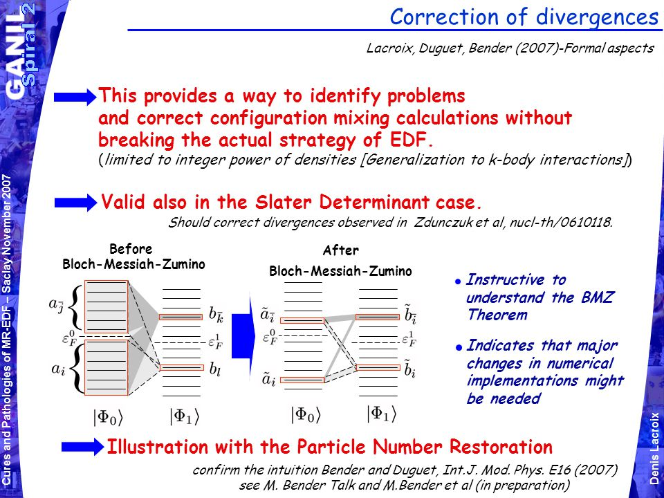 Cures and Pathologies of MR-EDF – Saclay November 2007 Denis Lacroix Correction of divergences Lacroix, Duguet, Bender (2007)-Formal aspects This provides a way to identify problems and correct configuration mixing calculations without breaking the actual strategy of EDF.