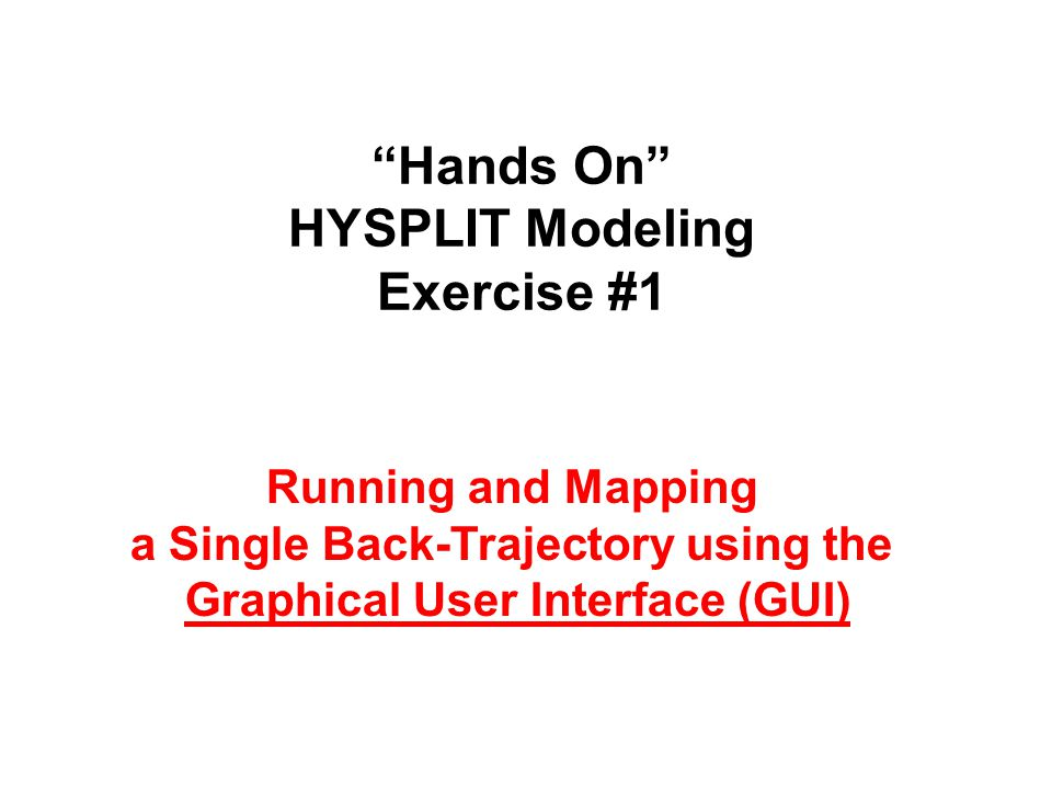 Hands On HYSPLIT Modeling Exercise #1 Running and Mapping a Single Back-Trajectory using the Graphical User Interface (GUI)