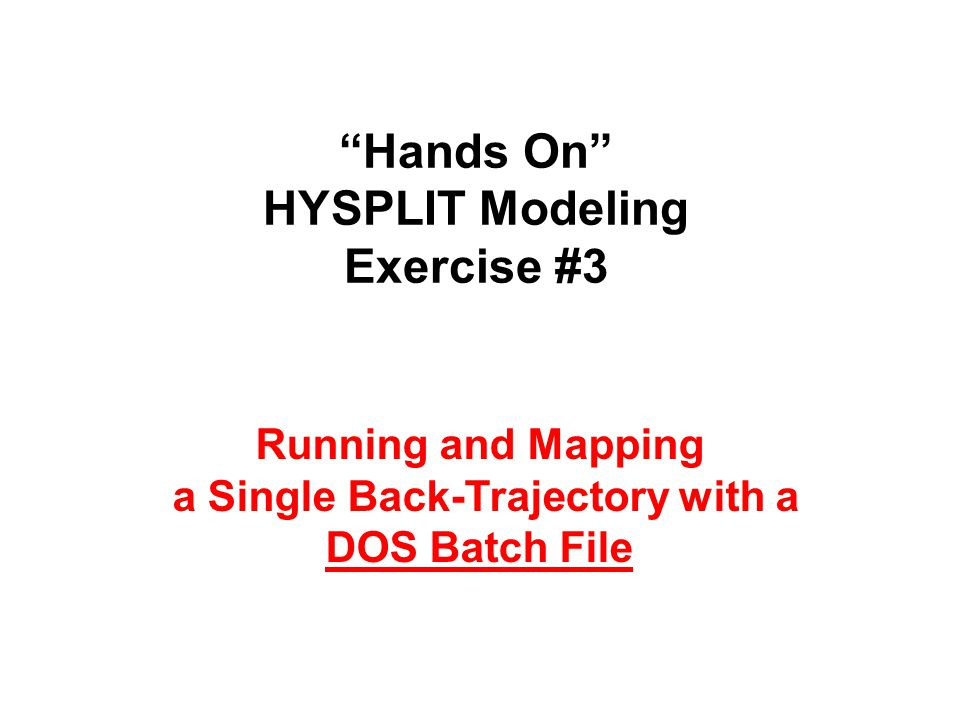 """""""Hands On"""" HYSPLIT Modeling Exercise #3 Running and Mapping a Single Back-Trajectory with a DOS Batch File"""