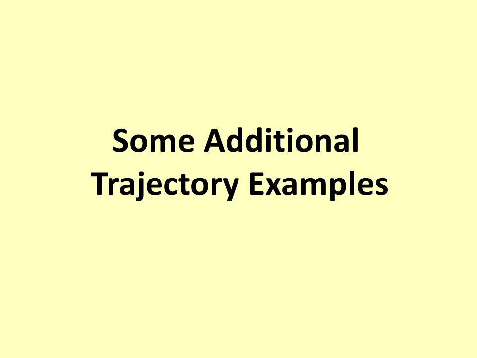 Some Additional Trajectory Examples