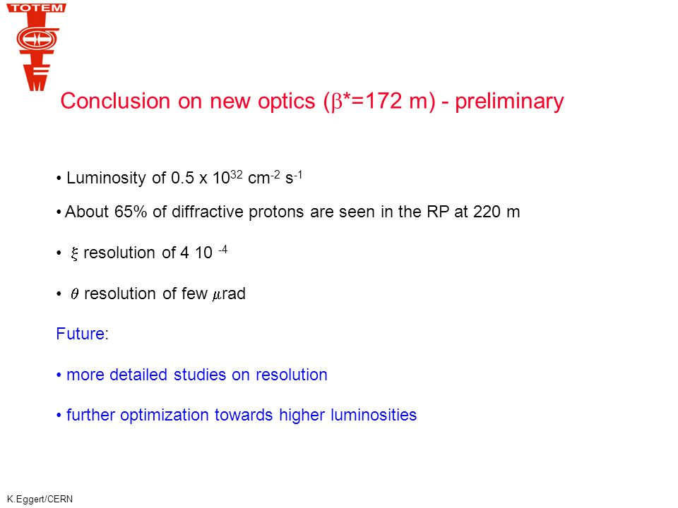 K.Eggert/CERN Conclusion on new optics (  *=172 m) - preliminary Luminosity of 0.5 x 10 32 cm -2 s -1 About 65% of diffractive protons are seen in the RP at 220 m  resolution of 4 10 -4  resolution of few  rad Future: more detailed studies on resolution further optimization towards higher luminosities
