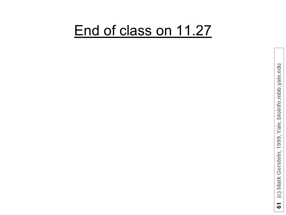 61 (c) Mark Gerstein, 1999, Yale, bioinfo.mbb.yale.edu End of class on 11.27