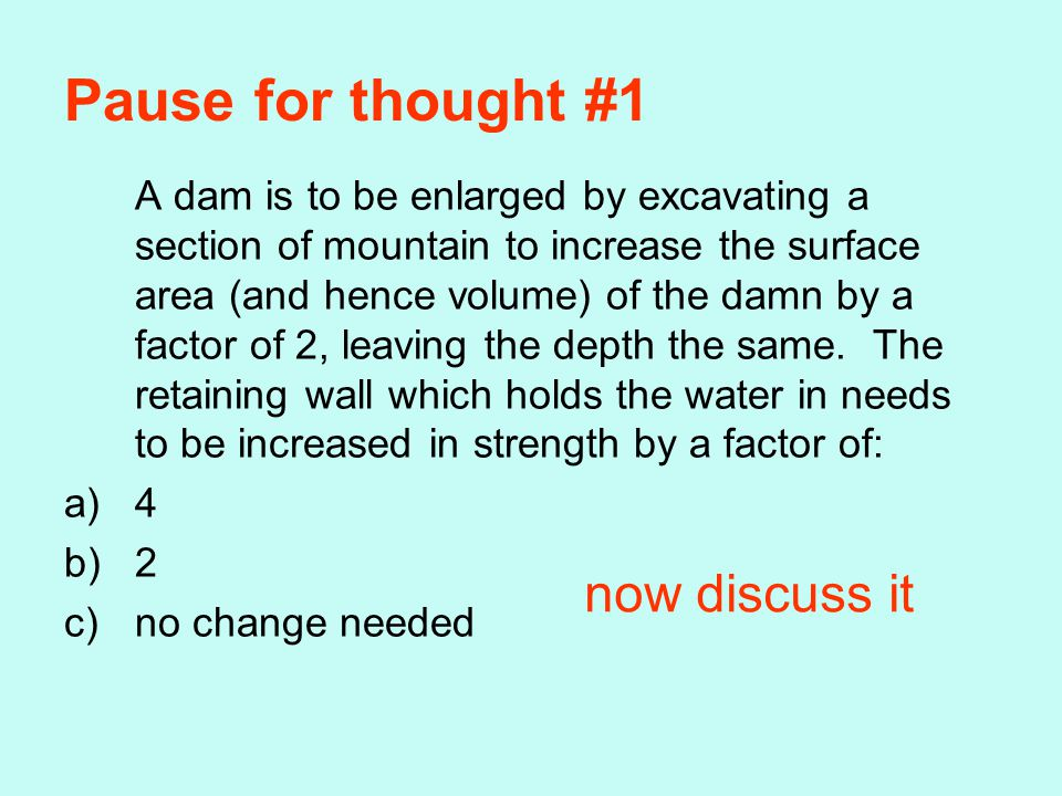 Pause for thought #1 A dam is to be enlarged by excavating a section of mountain to increase the surface area (and hence volume) of the damn by a factor of 2, leaving the depth the same.