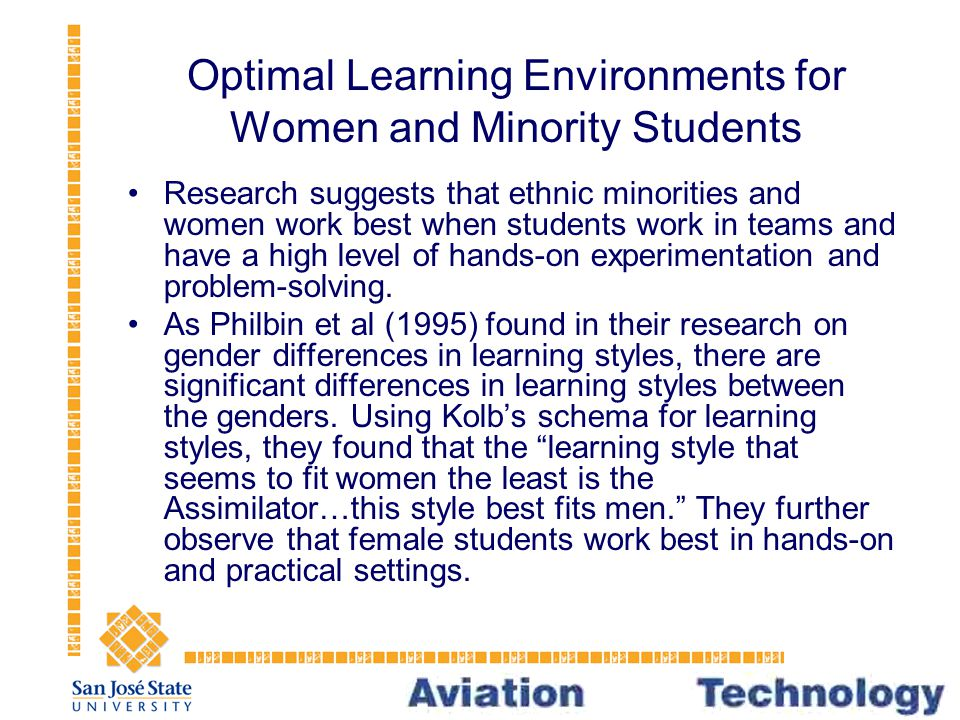 Optimal Learning Environments for Women and Minority Students Research suggests that ethnic minorities and women work best when students work in teams and have a high level of hands-on experimentation and problem-solving.
