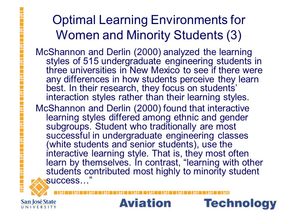 Optimal Learning Environments for Women and Minority Students (3) McShannon and Derlin (2000) analyzed the learning styles of 515 undergraduate engineering students in three universities in New Mexico to see if there were any differences in how students perceive they learn best.