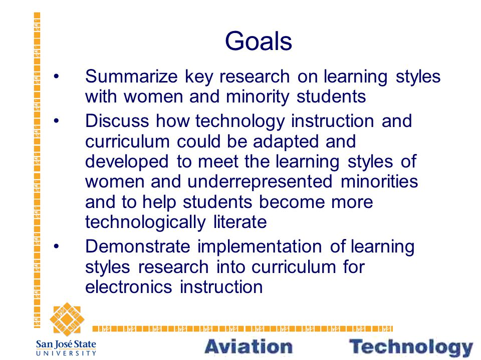 Goals Summarize key research on learning styles with women and minority students Discuss how technology instruction and curriculum could be adapted and developed to meet the learning styles of women and underrepresented minorities and to help students become more technologically literate Demonstrate implementation of learning styles research into curriculum for electronics instruction