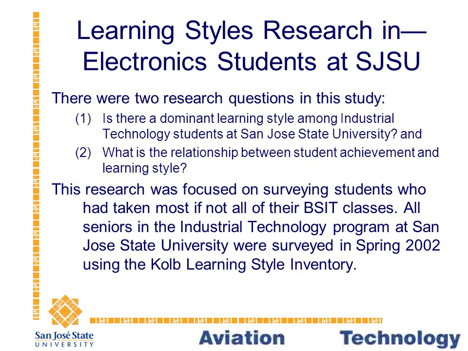 Learning Styles Research in— Electronics Students at SJSU There were two research questions in this study: (1)Is there a dominant learning style among Industrial Technology students at San Jose State University.