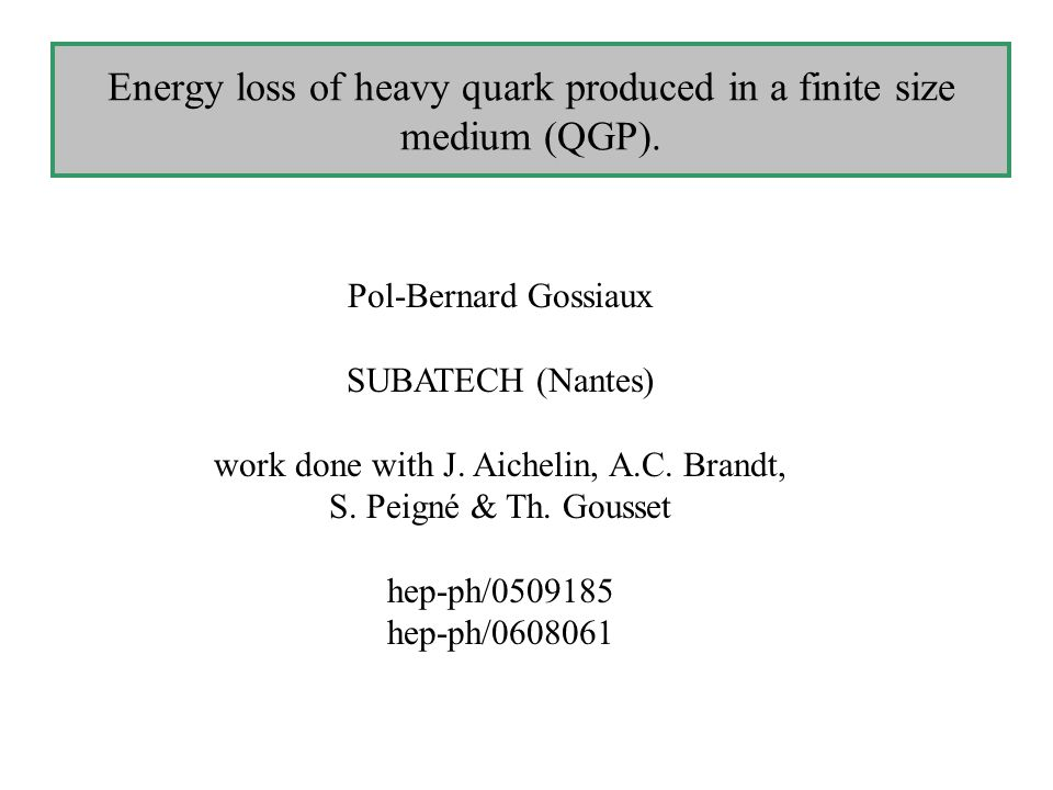 Energy loss of heavy quark produced in a finite size medium (QGP). Pol-Bernard Gossiaux SUBATECH (Nantes) work done with J. Aichelin, A.C. Brandt, S.