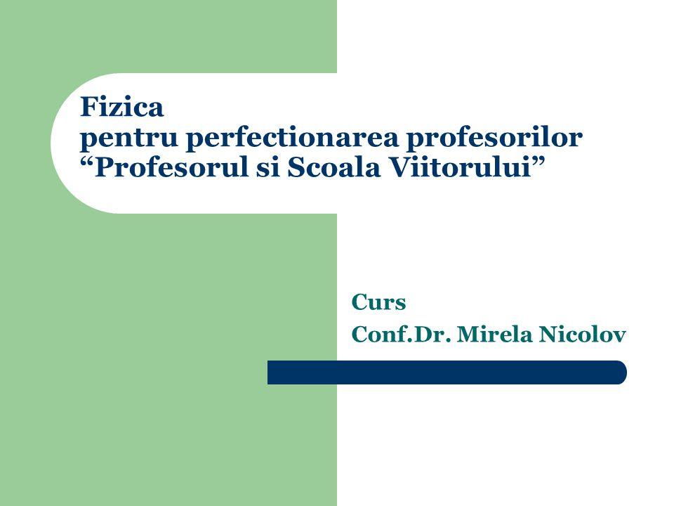 Fizica pentru perfectionarea profesorilor Profesorul si Scoala Viitorului Curs Conf.Dr.