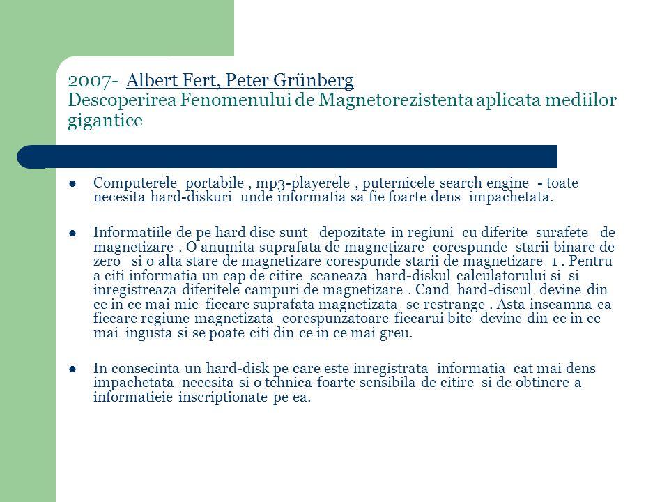 2007- Albert Fert, Peter Grünberg Descoperirea Fenomenului de Magnetorezistenta aplicata mediilor giganticeAlbert Fert, Peter Grünberg Computerele portabile, mp3-playerele, puternicele search engine - toate necesita hard-diskuri unde informatia sa fie foarte dens impachetata.