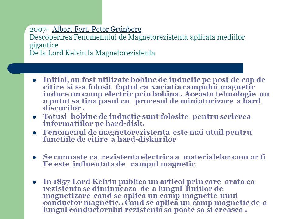 2007- Albert Fert, Peter Grünberg Descoperirea Fenomenului de Magnetorezistenta aplicata mediilor gigantice De la Lord Kelvin la MagnetorezistentaAlbert Fert, Peter Grünberg Initial, au fost utilizate bobine de inductie pe post de cap de citire si s-a folosit faptul ca variatia campului magnetic induce un camp electric prin bobina.