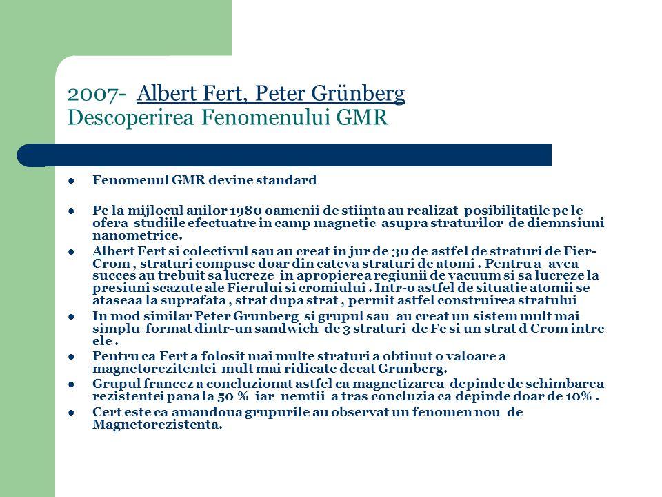 2007- Albert Fert, Peter Grünberg Descoperirea Fenomenului GMRAlbert Fert, Peter Grünberg Fenomenul GMR devine standard Pe la mijlocul anilor 1980 oamenii de stiinta au realizat posibilitatile pe le ofera studiile efectuatre in camp magnetic asupra straturilor de diemnsiuni nanometrice.