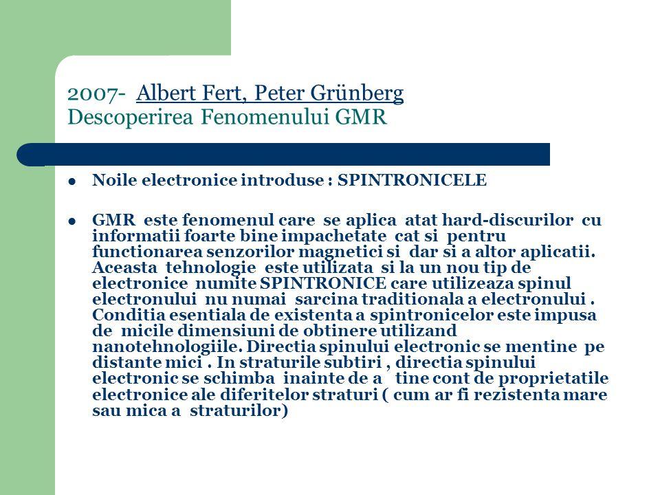 2007- Albert Fert, Peter Grünberg Descoperirea Fenomenului GMRAlbert Fert, Peter Grünberg Noile electronice introduse : SPINTRONICELE GMR este fenomenul care se aplica atat hard-discurilor cu informatii foarte bine impachetate cat si pentru functionarea senzorilor magnetici si dar si a altor aplicatii.