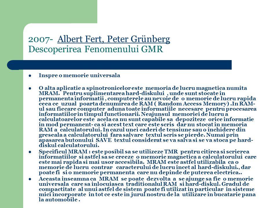 2007- Albert Fert, Peter Grünberg Descoperirea Fenomenului GMRAlbert Fert, Peter Grünberg Inspre o memorie universala O alta aplicatie a spinotronicelor este memoria de lucru magnetica numita MRAM.