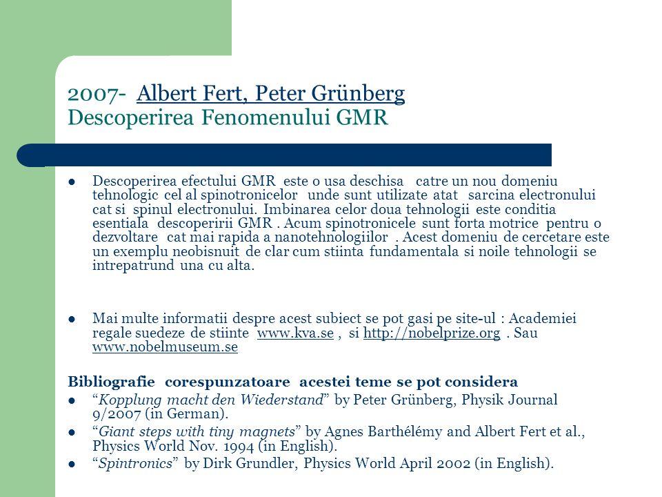 2007- Albert Fert, Peter Grünberg Descoperirea Fenomenului GMRAlbert Fert, Peter Grünberg Descoperirea efectului GMR este o usa deschisa catre un nou domeniu tehnologic cel al spinotronicelor unde sunt utilizate atat sarcina electronului cat si spinul electronului.