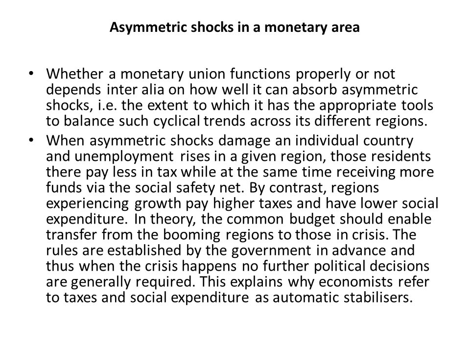 Asymmetric shocks in a monetary area Whether a monetary union functions properly or not depends inter alia on how well it can absorb asymmetric shocks, i.e.