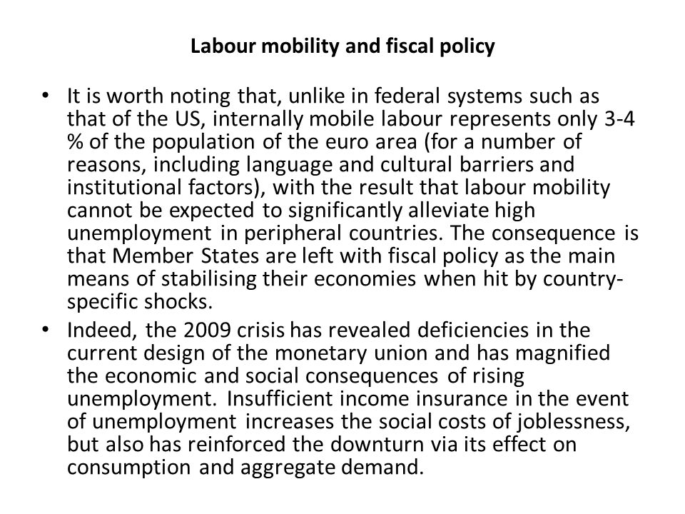 Labour mobility and fiscal policy It is worth noting that, unlike in federal systems such as that of the US, internally mobile labour represents only 3-4 % of the population of the euro area (for a number of reasons, including language and cultural barriers and institutional factors), with the result that labour mobility cannot be expected to significantly alleviate high unemployment in peripheral countries.