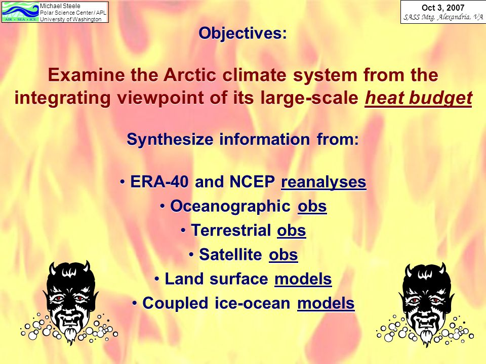 Michael Steele Polar Science Center / APL University of Washington Oct 3, 2007 SASS Mtg, Alexandria, VA Objectives: Examine the Arctic climate system from the integrating viewpoint of its large-scale heat budget Synthesize information from: ERA-40 and NCEP reanalyses Oceanographic obs Terrestrial obs Satellite obs Land surface models Coupled ice-ocean models Objectives: Examine the Arctic climate system from the integrating viewpoint of its large-scale heat budget Synthesize information from: ERA-40 and NCEP reanalyses Oceanographic obs Terrestrial obs Satellite obs Land surface models Coupled ice-ocean models