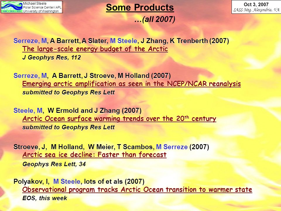 Michael Steele Polar Science Center / APL University of Washington Oct 3, 2007 SASS Mtg, Alexandria, VA Some Products …(all 2007) Serreze, M, A Barrett, A Slater, M Steele, J Zhang, K Trenberth (2007) The large-scale energy budget of the Arctic J Geophys Res, 112 Serreze, M, A Barrett, J Stroeve, M Holland (2007) Emerging arctic amplification as seen in the NCEP/NCAR reanalysis submitted to Geophys Res Lett Steele, M, W Ermold and J Zhang (2007) Arctic Ocean surface warming trends over the 20 th century submitted to Geophys Res Lett Stroeve, J, M Holland, W Meier, T Scambos, M Serreze (2007) Arctic sea ice decline: Faster than forecast Geophys Res Lett, 34 Polyakov, I, M Steele, lots of et als (2007) Observational program tracks Arctic Ocean transition to warmer state EOS, this week Serreze, M, A Barrett, A Slater, M Steele, J Zhang, K Trenberth (2007) The large-scale energy budget of the Arctic J Geophys Res, 112 Serreze, M, A Barrett, J Stroeve, M Holland (2007) Emerging arctic amplification as seen in the NCEP/NCAR reanalysis submitted to Geophys Res Lett Steele, M, W Ermold and J Zhang (2007) Arctic Ocean surface warming trends over the 20 th century submitted to Geophys Res Lett Stroeve, J, M Holland, W Meier, T Scambos, M Serreze (2007) Arctic sea ice decline: Faster than forecast Geophys Res Lett, 34 Polyakov, I, M Steele, lots of et als (2007) Observational program tracks Arctic Ocean transition to warmer state EOS, this week