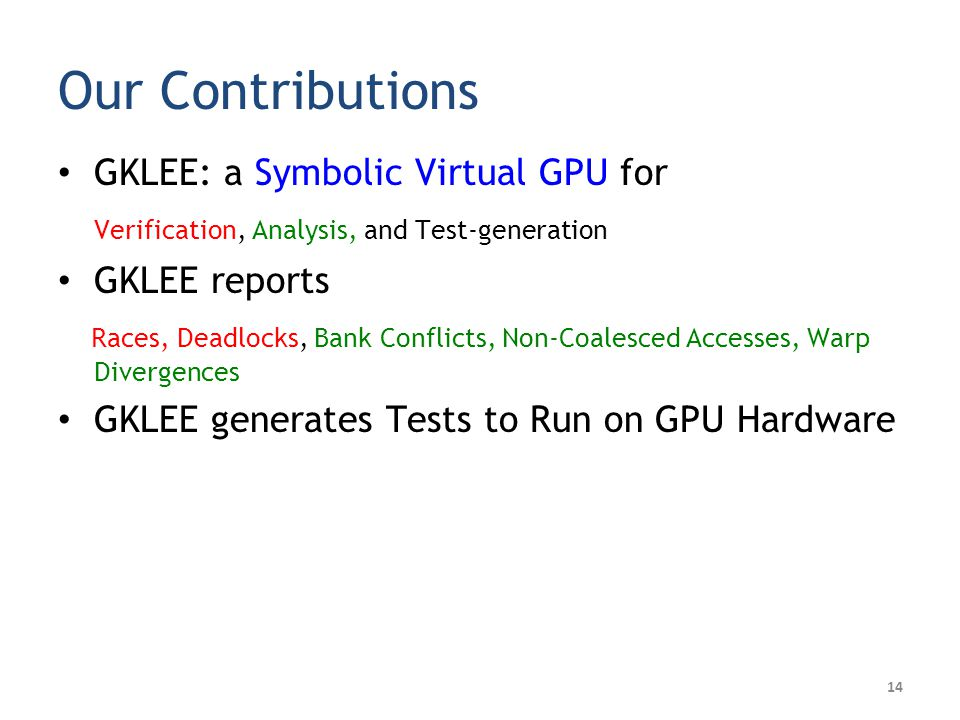 Our Contributions GKLEE: a Symbolic Virtual GPU for Verification, Analysis, and Test-generation GKLEE reports Races, Deadlocks, Bank Conflicts, Non-Coalesced Accesses, Warp Divergences GKLEE generates Tests to Run on GPU Hardware 14