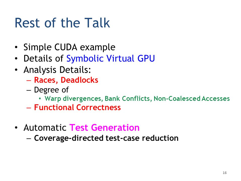 16 Rest of the Talk Simple CUDA example Details of Symbolic Virtual GPU Analysis Details: – Races, Deadlocks – Degree of Warp divergences, Bank Conflicts, Non-Coalesced Accesses – Functional Correctness Automatic Test Generation – Coverage-directed test-case reduction