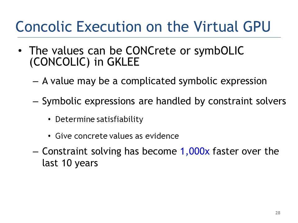 28 Concolic Execution on the Virtual GPU The values can be CONCrete or symbOLIC (CONCOLIC) in GKLEE – A value may be a complicated symbolic expression – Symbolic expressions are handled by constraint solvers Determine satisfiability Give concrete values as evidence – Constraint solving has become 1,000x faster over the last 10 years