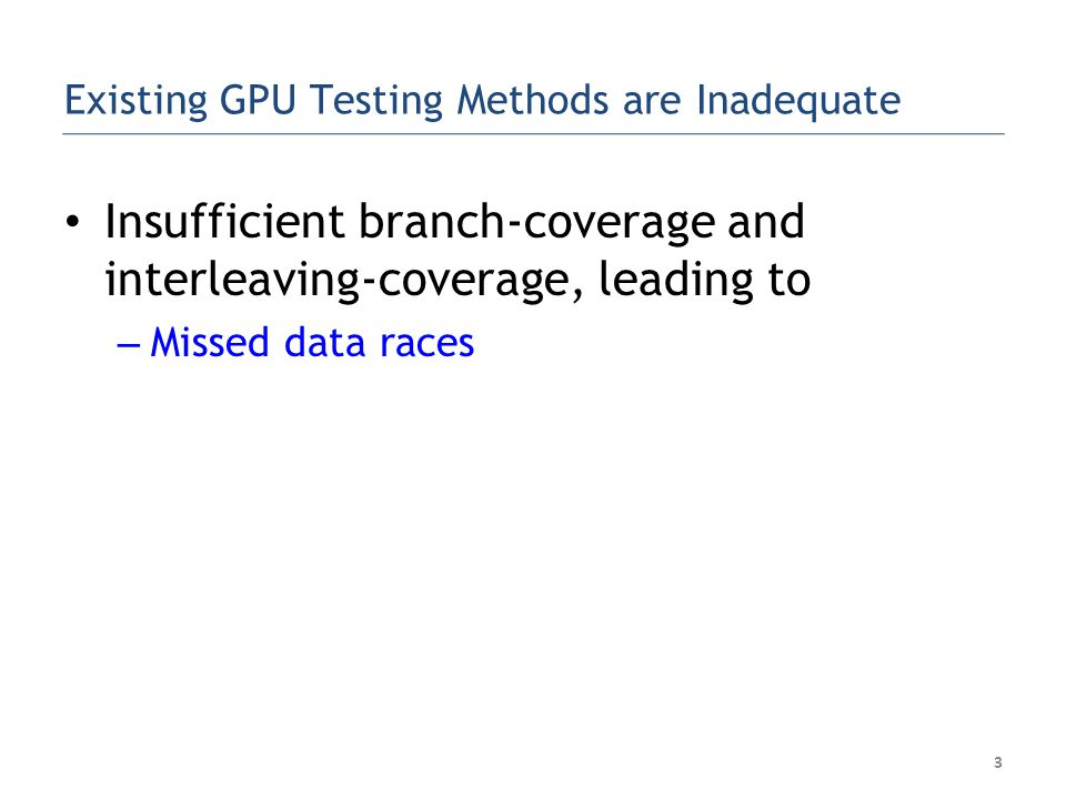 Existing GPU Testing Methods are Inadequate Insufficient branch-coverage and interleaving-coverage, leading to – Missed data races 3