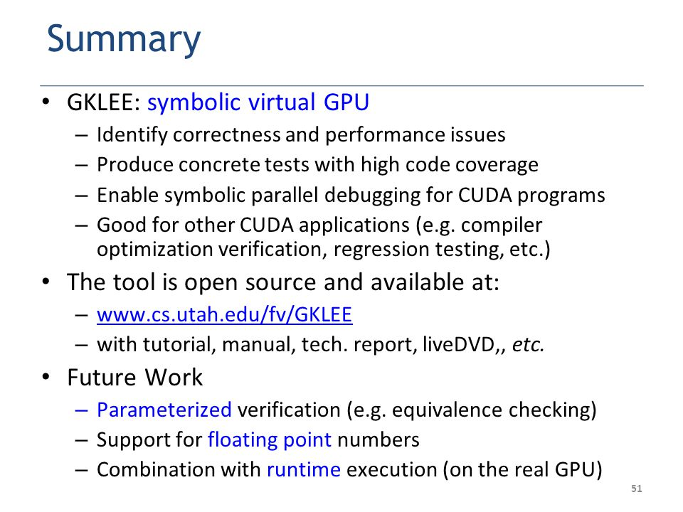 51 Summary GKLEE: symbolic virtual GPU – Identify correctness and performance issues – Produce concrete tests with high code coverage – Enable symbolic parallel debugging for CUDA programs – Good for other CUDA applications (e.g.