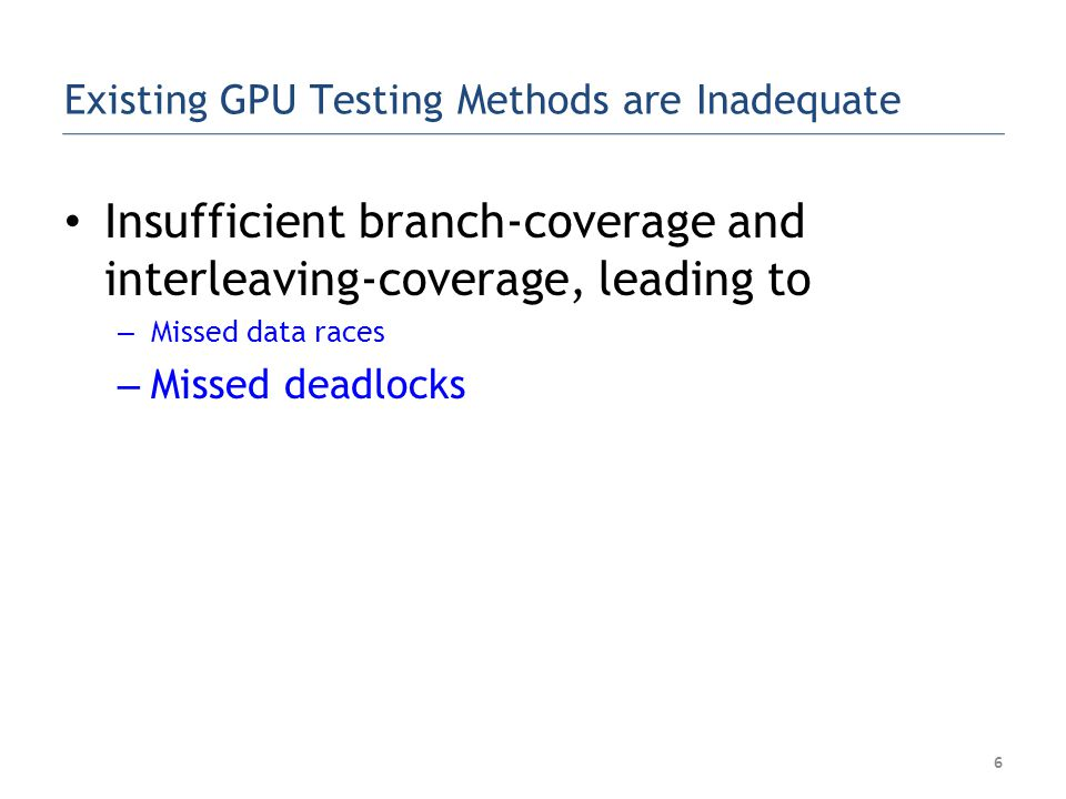 Existing GPU Testing Methods are Inadequate Insufficient branch-coverage and interleaving-coverage, leading to – Missed data races – Missed deadlocks 7 __SyncThreads()