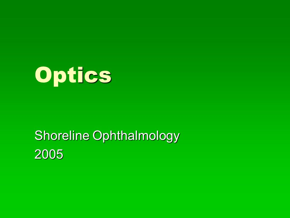 ptics Optics   Optics deals with the properties of light and vision   The two principal areas that most concern ophthalmology are physical and geometric optics