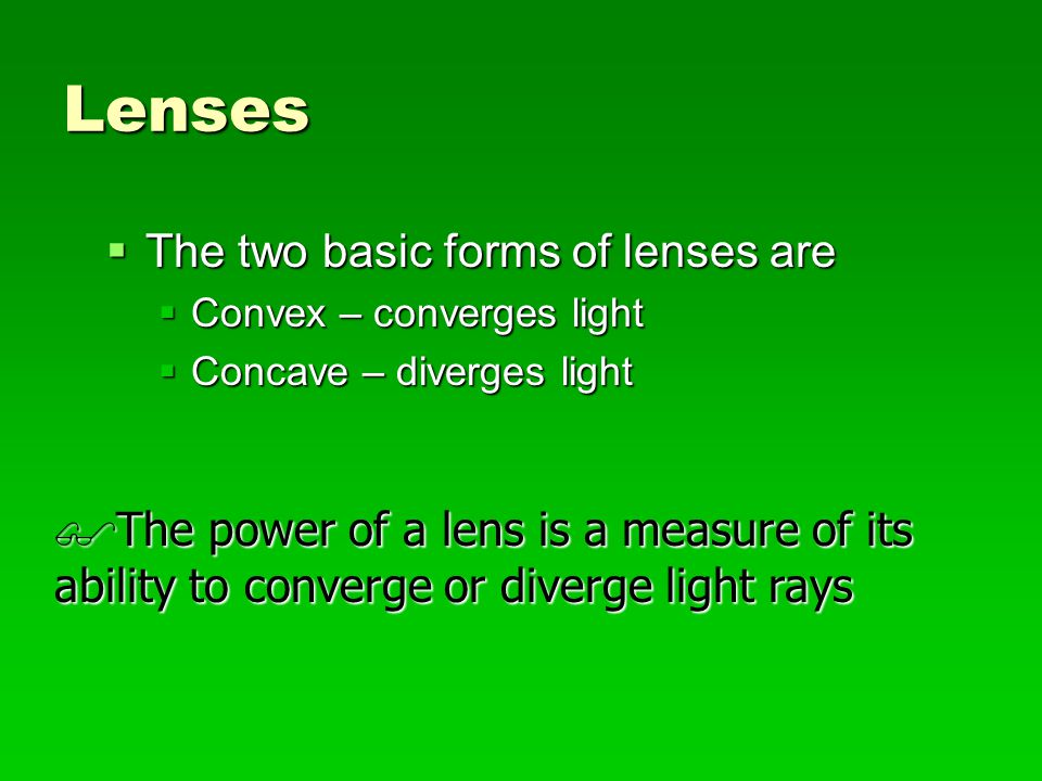 Properties and Uses of Corrective Lenses  Sphere – Concave – Myopia (-)  Sphere – Convex – Hyperopia (+)  Cylinder – Spherocylinder – Astigmatism (+ or -)  Prism – Plane with at least two non-parallel surfaces – Double Vision