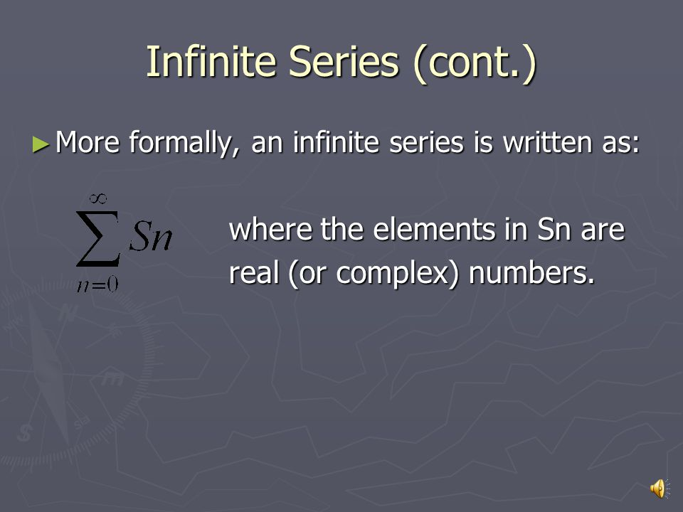 Infinite Series (cont.) ► More formally, an infinite series is written as: where the elements in Sn are where the elements in Sn are real (or complex) numbers.