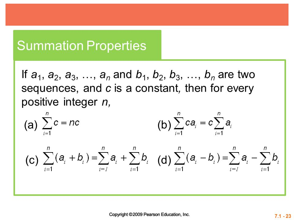 7.1 - 23 Summation Properties If a 1, a 2, a 3, …, a n and b 1, b 2, b 3, …, b n are two sequences, and c is a constant, then for every positive integer n, (a)(b) (c)(d)
