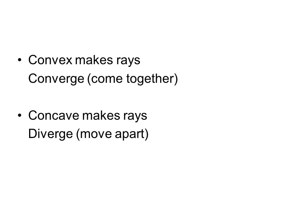 Convex makes rays Converge (come together) Concave makes rays Diverge (move apart)